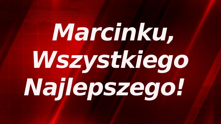 Marcinku, wszystkiego najlepszego!